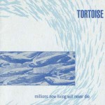 Tortoise – Millions Now Living Will Never Die