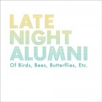 Late Night Alumni – Of Birds, Bees, Butterflies, Etc